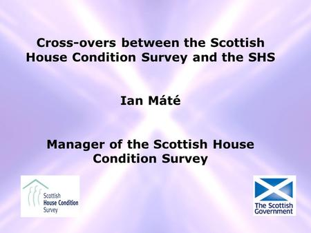 Cross-overs between the Scottish House Condition Survey and the SHS Ian Máté Manager of the Scottish House Condition Survey.