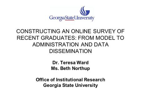 CONSTRUCTING AN ONLINE SURVEY OF RECENT GRADUATES: FROM MODEL TO ADMINISTRATION AND DATA DISSEMINATION Dr. Teresa Ward Ms. Beth Northup Office of Institutional.