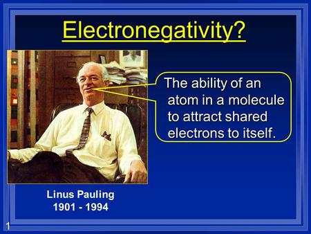 1 Electronegativity? The ability of an atom in a molecule to attract shared electrons to itself. The ability of an atom in a molecule to attract shared.