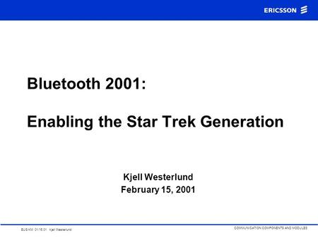 EUS/KM 01/16.01 Kjell Westerlund COMMUNICATION COMPONENTS AND MODULES Bluetooth 2001: Enabling the Star Trek Generation Kjell Westerlund February 15,