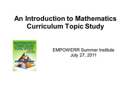 An Introduction to Mathematics Curriculum Topic Study EMPOWERR Summer Institute July 27, 2011.