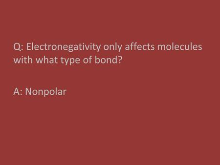 Q: Electronegativity only affects molecules with what type of bond? A: Nonpolar.