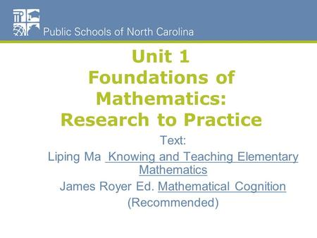 Unit 1 Foundations of Mathematics: Research to Practice Text: Liping Ma Knowing and Teaching Elementary Mathematics James Royer Ed. Mathematical Cognition.
