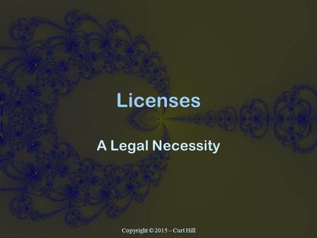 Licenses A Legal Necessity Copyright © 2015 – Curt Hill.