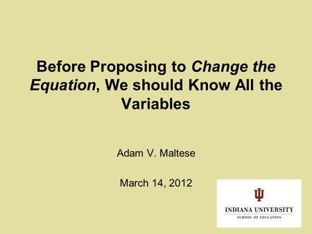 Before Proposing to Change the Equation, We should Know All the Variables Adam V. Maltese March 14, 2012.