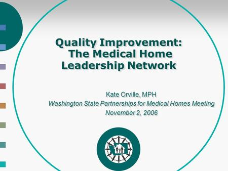 Quality Improvement: The Medical Home Leadership Network Kate Orville, MPH Washington State Partnerships for Medical Homes Meeting November 2, 2006 Kate.