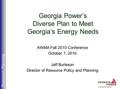 Resource Planning Georgia Power's Diverse Plan to Meet Georgia's Energy Needs AWMA Fall 2010 Conference October 7, 2010 Jeff Burleson Director of Resource.
