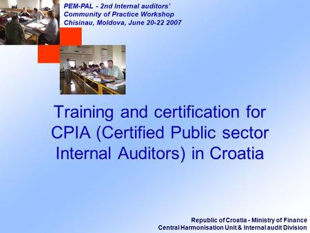 Republic of Croatia - Ministry of Finance Central Harmonisation Unit & Internal audit Division PEM-PAL - 2nd Internal auditors' Community of Practice Workshop.