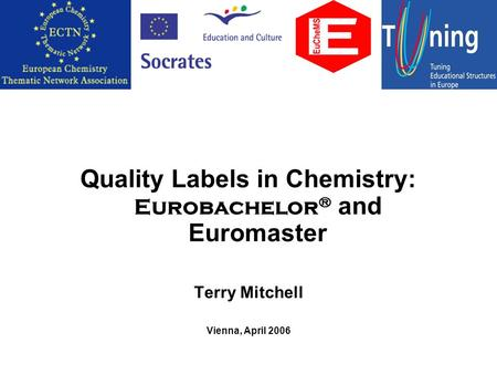 Quality Labels in Chemistry: Eurobachelor ® and Euromaster Terry Mitchell Vienna, April 2006.