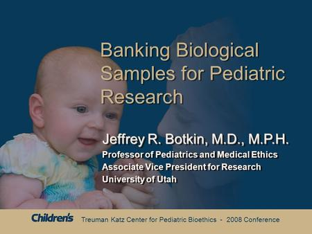 Treuman Katz Center for Pediatric Bioethics - 2008 Conference Banking Biological Samples for Pediatric Research Jeffrey R. Botkin, M.D., M.P.H. Professor.
