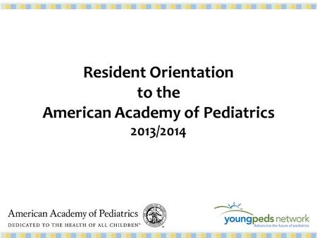 Resident Orientation to the American Academy of Pediatrics 2013/2014.