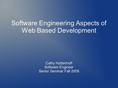 Software Engineering Aspects of Web Based Development Cathy Huttenhoff Software Engineer Senior Seminar Fall 2009.