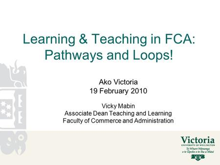 Learning & Teaching in FCA: Pathways and Loops! Ako Victoria 19 February 2010 Vicky Mabin Associate Dean Teaching and Learning Faculty of Commerce and.