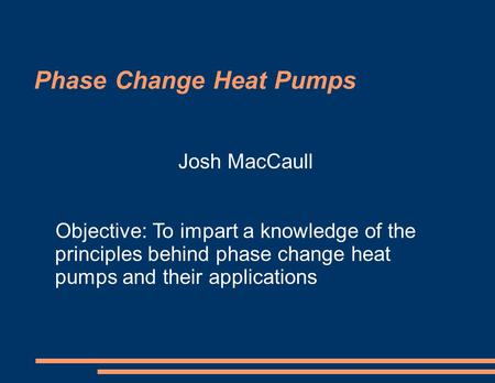 Phase Change Heat Pumps Josh MacCaull Objective: To impart a knowledge of the principles behind phase change heat pumps and their applications.