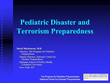 The Program for Pediatric Preparedness National Center for Disaster Preparedness Pediatric Disaster and Terrorism Preparedness David Markenson, M.D. Director,