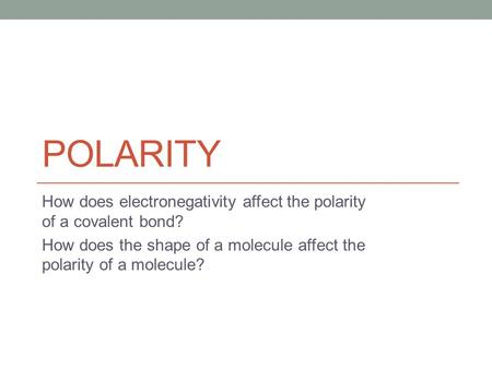 POLARITY How does electronegativity affect the polarity of a covalent bond? How does the shape of a molecule affect the polarity of a molecule?