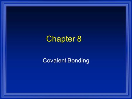 Chapter 8 Covalent Bonding. The Covalent Bond Atoms will share electrons in order to form a stable octet. l Covalent bond : the chemical bond that results.