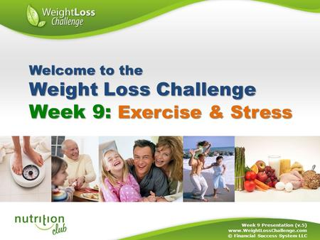 Week 9: Exercise & Stress Week 9 Presentation (v.5) www.WeightLossChallenge.com © Financial Success System LLC Welcome to the Weight Loss Challenge.