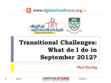 Www.digitalschoolhouse.org.uk Transitional Challenges: What do I do in September 2012? Mark Dorling 9/8/2015Slide: 1.