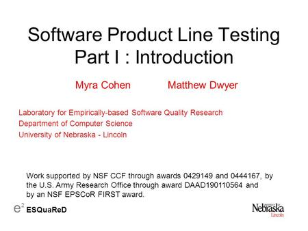 E 2 ESQuaReD Software Product Line Testing Part I : Introduction Myra CohenMatthew Dwyer Laboratory for Empirically-based Software Quality Research Department.