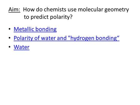 "Aim: How do chemists use molecular geometry to predict polarity? Metallic bonding Polarity of water and hydrogen bonding"" Water."