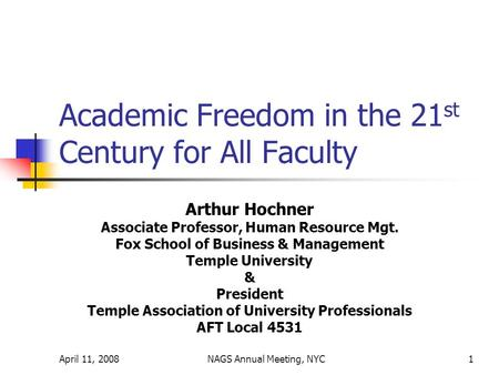 April 11, 2008NAGS Annual Meeting, NYC1 Academic Freedom in the 21 st Century for All Faculty Arthur Hochner Associate Professor, Human Resource Mgt. Fox.