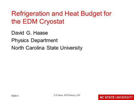Slide 1 D G Haase, EDM Meeting, 5/06 Refrigeration and Heat Budget for the EDM Cryostat David G. Haase Physics Department North Carolina State University.