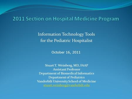 Information Technology Tools for the Pediatric Hospitalist Stuart T. Weinberg, MD, FAAP Assistant Professor Department of Biomedical Informatics Department.