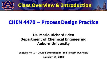 CHEN 4470 – Process Design Practice Dr. Mario Richard Eden Department of Chemical Engineering Auburn University Lecture No. 1 – Course Introduction and.