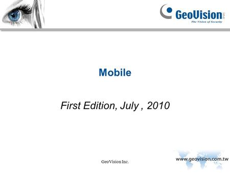 GeoVision Inc. Mobile First Edition, July, 2010. GeoVision Inc. Goal: After this course, the apprentice should be able to understand the functionality.