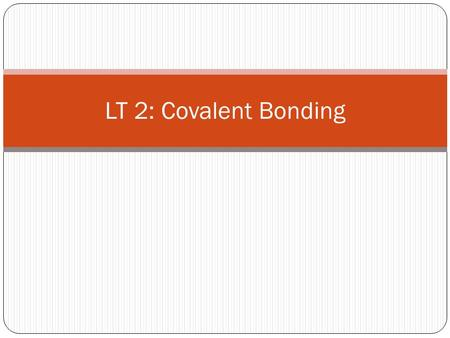 LT 2: Covalent Bonding. Why do atoms bond? Atoms gain stability when they share electrons and form covalent bonds. This gives the atoms a FULL outer energy.