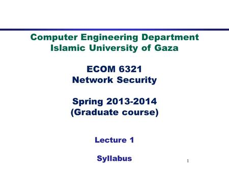 1 Computer Engineering Department Islamic University of Gaza ECOM 6321 Network Security Spring 2013-2014 (Graduate course) Lecture 1 Syllabus.