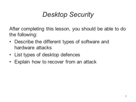 Desktop Security After completing this lesson, you should be able to do the following: Describe the different types of software and hardware attacks List.