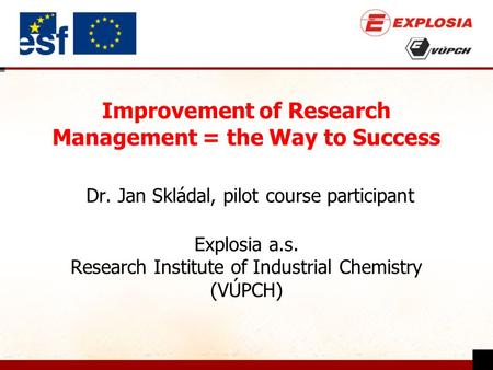 Improvement of Research Management = the Way to Success Dr. Jan Skládal, pilot course participant Explosia a.s. Research Institute of Industrial Chemistry.