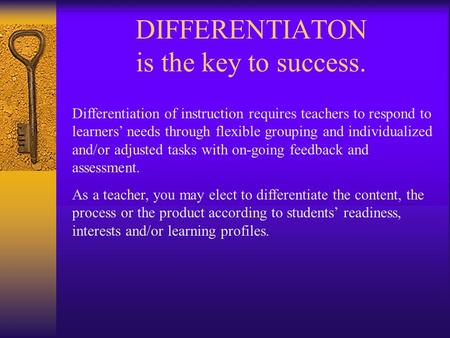 DIFFERENTIATON is the key to success. Differentiation of instruction requires teachers to respond to learners' needs through flexible grouping and individualized.