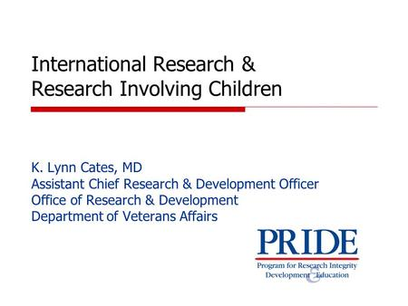 International Research & Research Involving Children K. Lynn Cates, MD Assistant Chief Research & Development Officer Office of Research & Development.