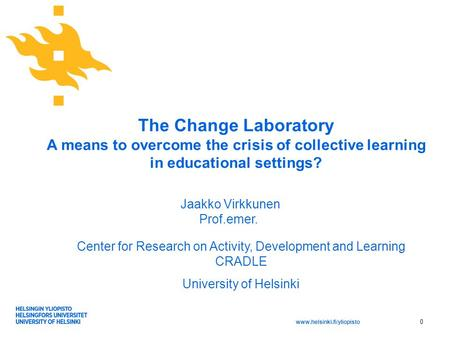 Www.helsinki.fi/yliopisto The Change Laboratory A means to overcome the crisis of collective learning in educational settings? Center for Research on Activity,