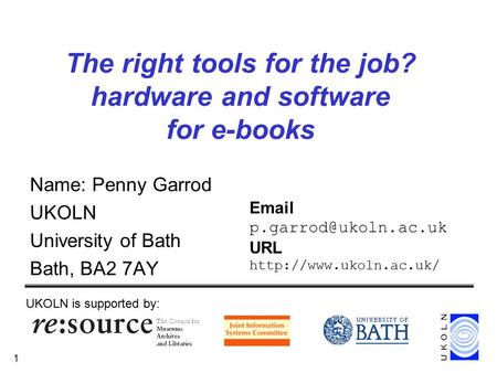 1 The right tools for the job? hardware and software for e-books Name: Penny Garrod UKOLN University of Bath Bath, BA2 7AY UKOLN is supported by: Email.