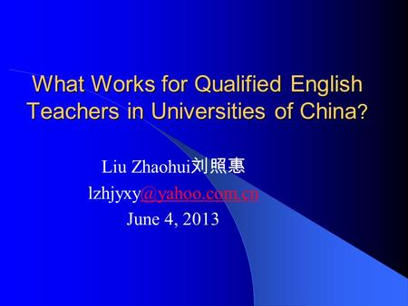 What Works for Qualified English Teachers in Universities of China ? Liu Zhaohui 刘照惠 June 4, 2013.