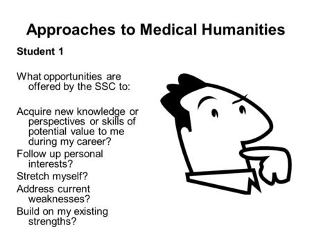 Approaches to Medical Humanities Student 1 What opportunities are offered by the SSC to: Acquire new knowledge or perspectives or skills of potential value.