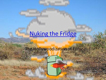 Nuking the Fridge The Hollywoodization of Film. Art Cinema and Mainstream Cinema I think movies are getting dumber, actually. Where it used to be 50/50,