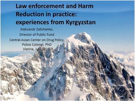 Law enforcement and Harm Reduction in practice: experiences from Kyrgyzstan Aleksandr Zelichenko, Director of Public Fund Central-Asian Center on Drug.