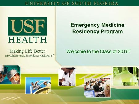 Making Life Better through Research, Education & Healthcare TM Emergency Medicine Residency Program Welcome to the Class of 2016!
