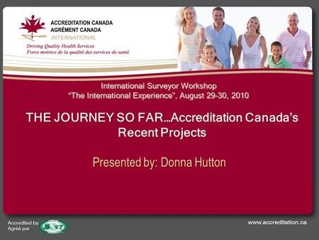 "Presented by: Donna Hutton International Surveyor Workshop ""The International Experience"", August 29-30, 2010 THE JOURNEY SO FAR…Accreditation Canada's."