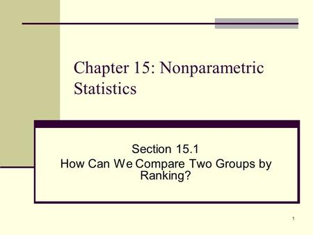 1 Chapter 15: Nonparametric Statistics Section 15.1 How Can We Compare Two Groups by Ranking?
