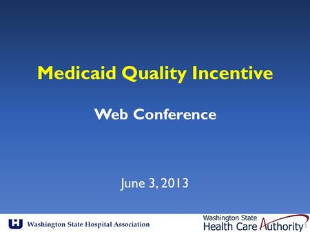 Washington State Hospital Association Medicaid Quality Incentive Web Conference June 3, 2013 1.