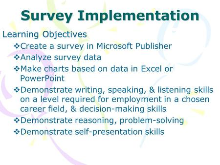 Survey Implementation Learning Objectives  Create a survey in Microsoft Publisher  Analyze survey data  Make charts based on data in Excel or PowerPoint.