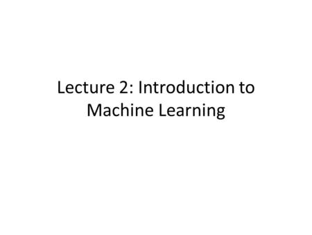 Lecture 2: Introduction to Machine Learning