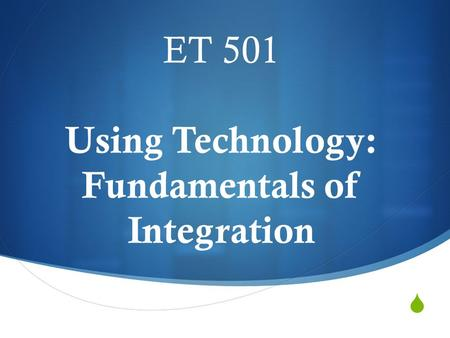  ET 501 Using Technology: Fundamentals of Integration.