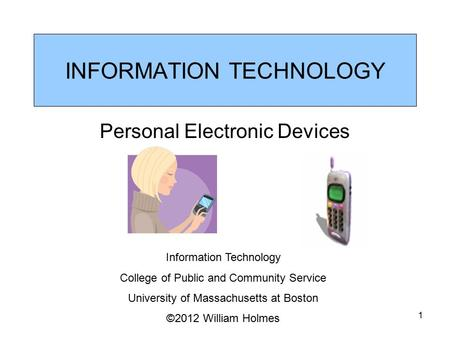 INFORMATION TECHNOLOGY Personal Electronic Devices Information Technology College of Public and Community Service University of Massachusetts at Boston.